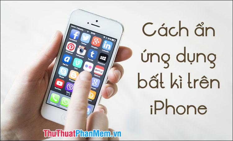 Cách ẩn ứng dụng bất kỳ trên iPhone để tránh bị lộ