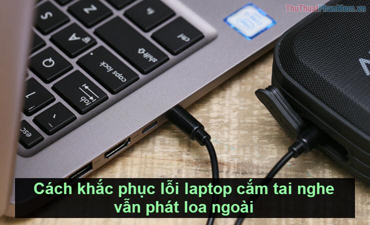 Cách khắc phục lỗi laptop cắm tai nghe vẫn phát loa ngoài