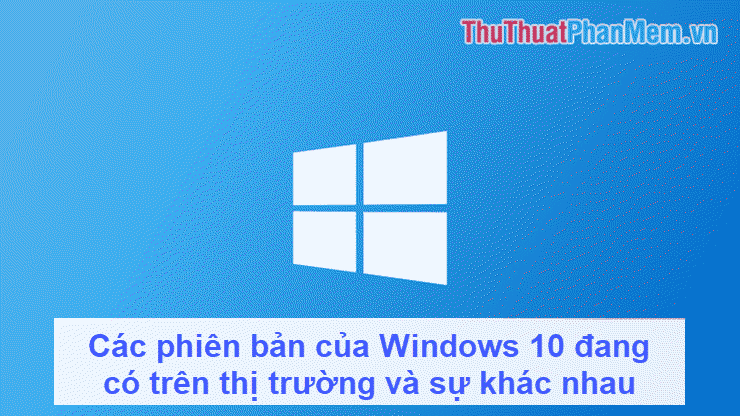 Các phiên bản của Windows 10 đang có trên thị trường và sự khác nhau giữa chúng