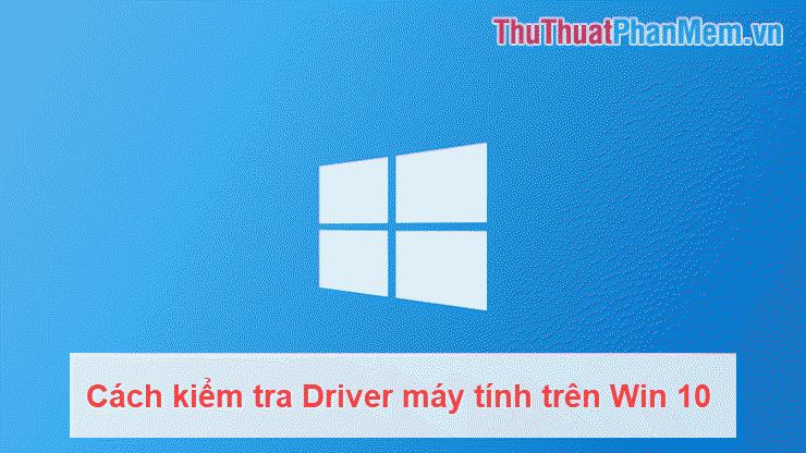 Cách kiểm tra Driver máy tính trên Win 10