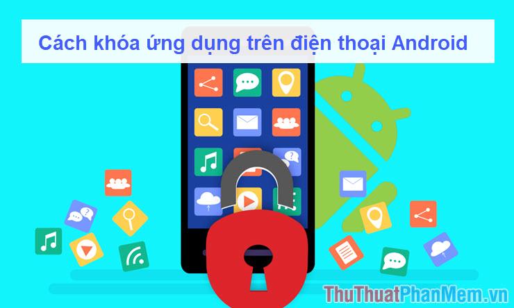 Cách khóa ứng dụng trên điện thoại Android