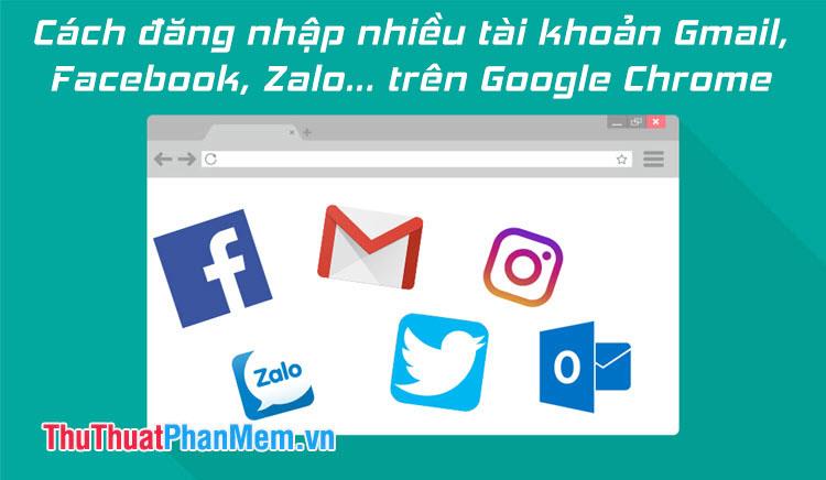 Cách đăng nhập nhiều tài khoản Gmail, Facebook, Zalo… trên Google Chrome