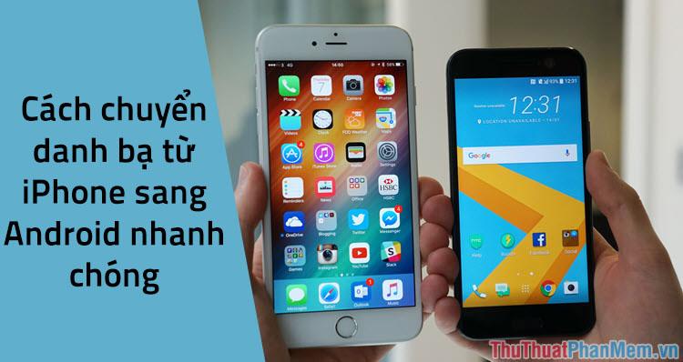 Cách chuyển danh bạ từ iPhone sang Android nhanh & chuẩn xác