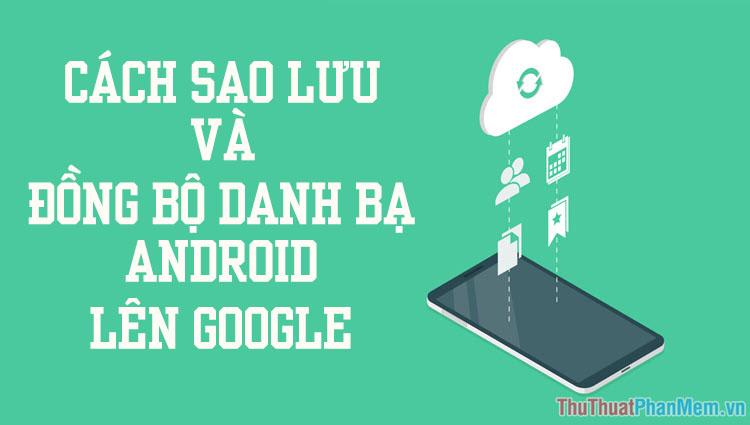 Cách sao lưu và đồng bộ danh bạ Android lên Google