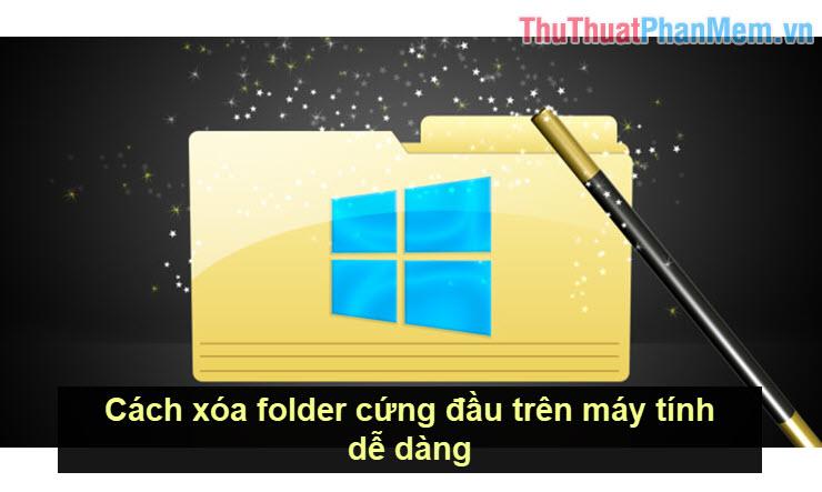 Cách xóa folder cứng đầu trên máy tính dễ dàng
