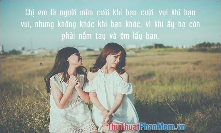 Chị em là người mỉm cười khi bạn cười, vui khi bạn vui, nhưng không khóc khi bạn khóc, vì khi ấy họ còn phải nắm tay và ôm lấy bạn