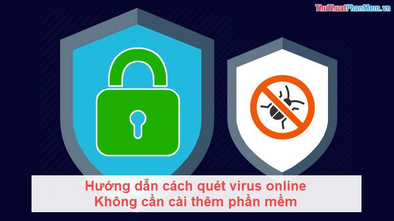 Hướng dẫn cách quét virus online không cần cài thêm phần mềm