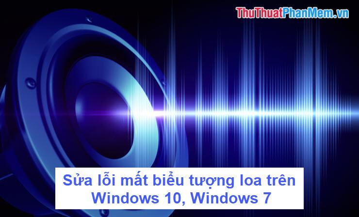 Sửa lỗi mất biểu tượng loa trên Windows 10, Windows 7