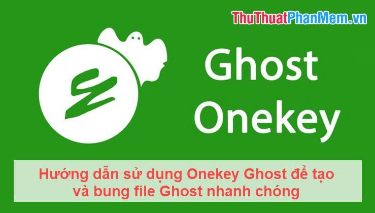 Hướng dẫn sử dụng Onekey Ghost để tạo và bung file Ghost nhanh chóng