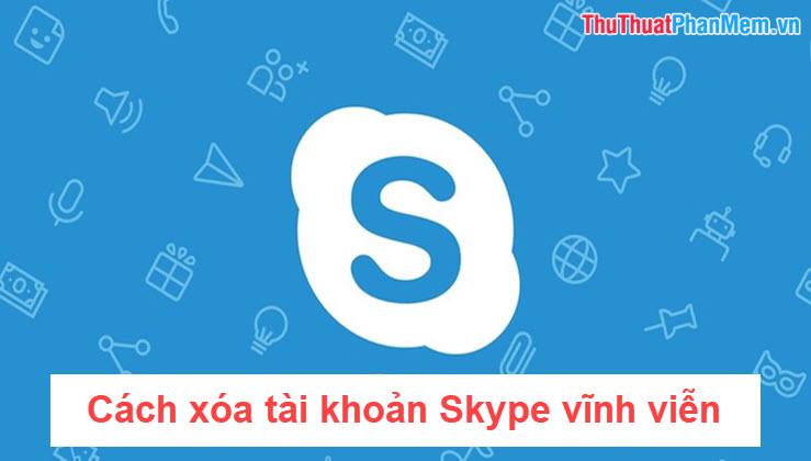 Cách xóa tài khoản Skype vĩnh viễn