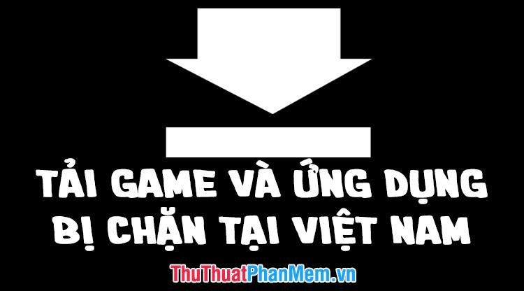 Cách tải game, ứng dụng bị chặn tại Việt Nam trên điện thoại Android