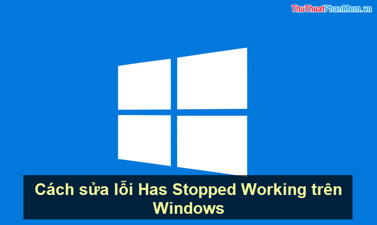 Cách sửa lỗi Has Stopped Working trên Windows