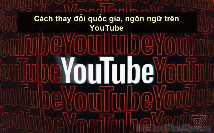 Cách thay đổi quốc gia, ngôn ngữ trên YouTube