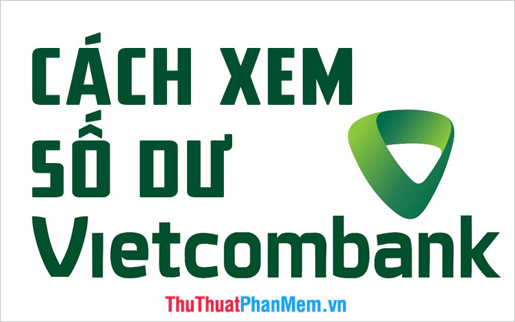Cách kiểm tra số dư tài khoản Vietcombank trên điện thoại và máy tính nhanh nhất