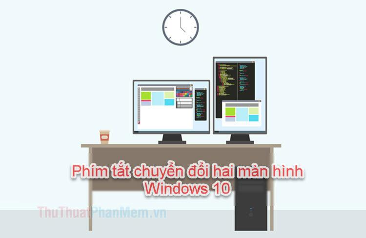 Phím tắt chuyển đổi 2 màn hình Windows 10