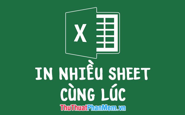 Cách in nhiều Sheet cùng lúc trong bảng tính Excel