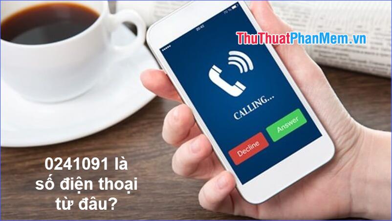 0241091 là số điện thoại từ đâu gọi tới? Có lừa đảo không?