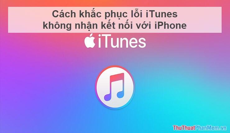 Cách khắc phục lỗi iTunes không nhận kết nối với iPhone