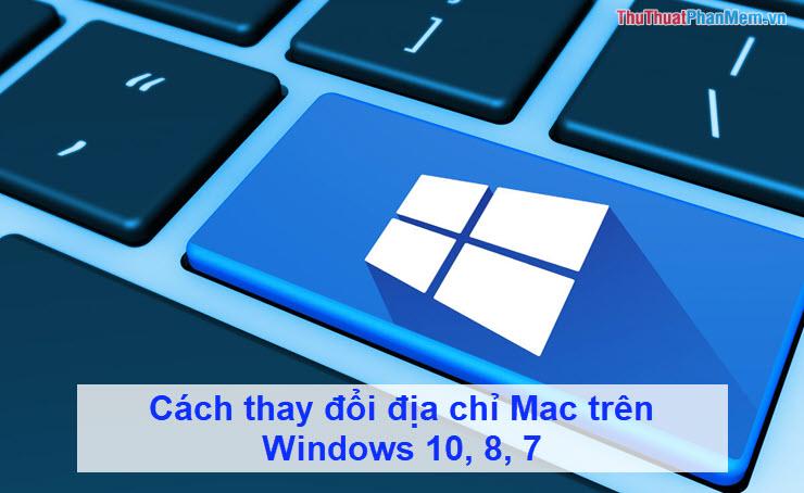 Cách thay đổi địa chỉ Mac trên Windows 10, 8, 7