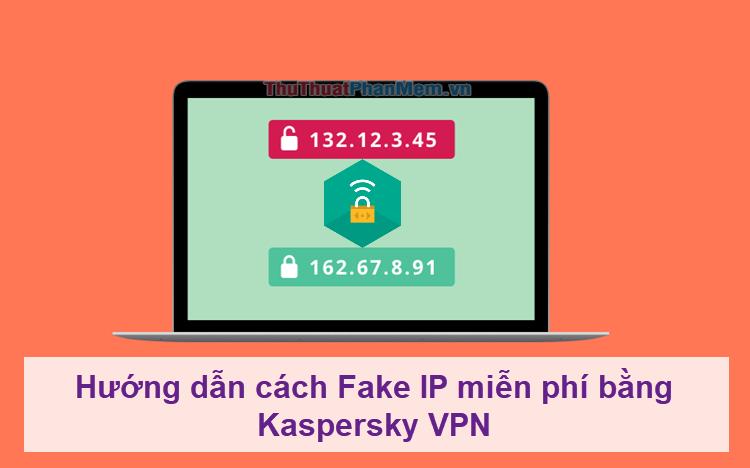 Hướng dẫn cách Fake IP miễn phí bằng Kaspersky VPN