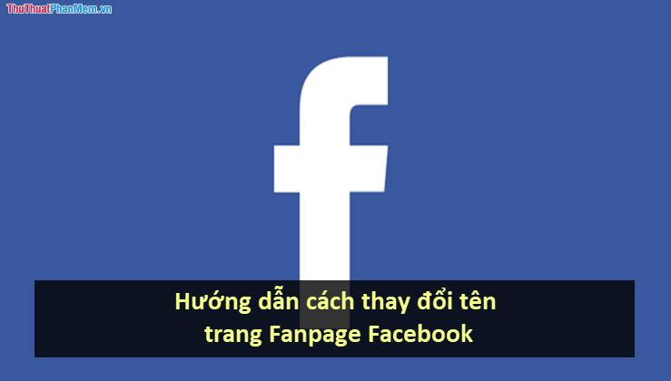 Hướng dẫn cách thay đổi tên trang Fanpage Facebook