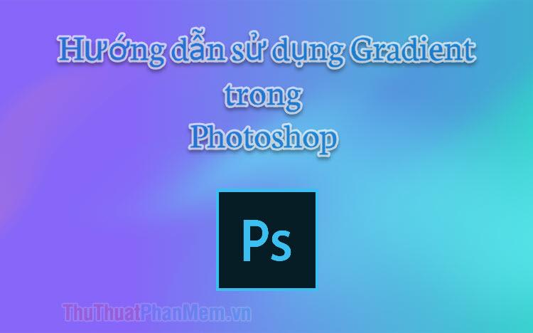 Tô màu chuyển sắc trong Photoshop - Hướng dẫn dùng Gradient trong Photoshop