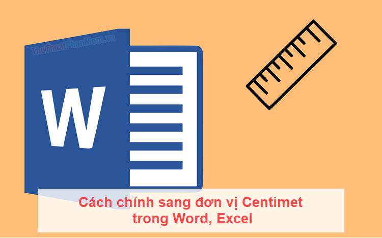 Cách chỉnh sang đơn vị cm trong Word, Excel