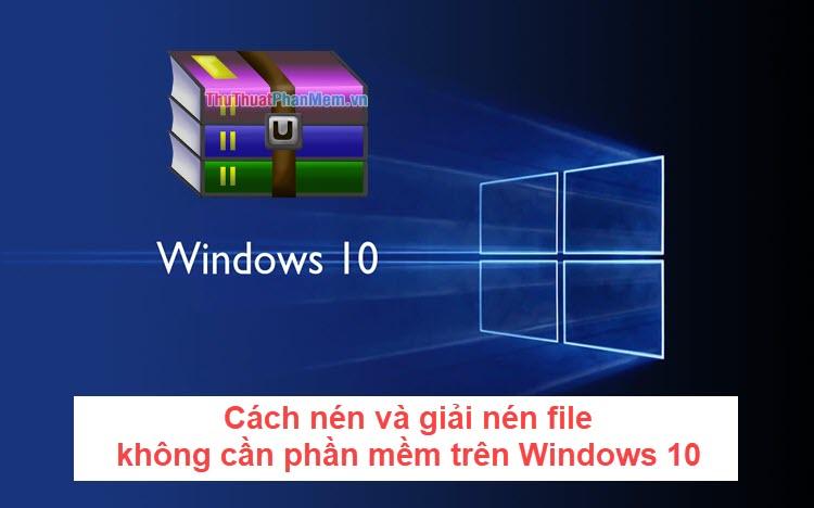 Cách nén và giải nén file không cần cài thêm phần mềm trên Windows 10