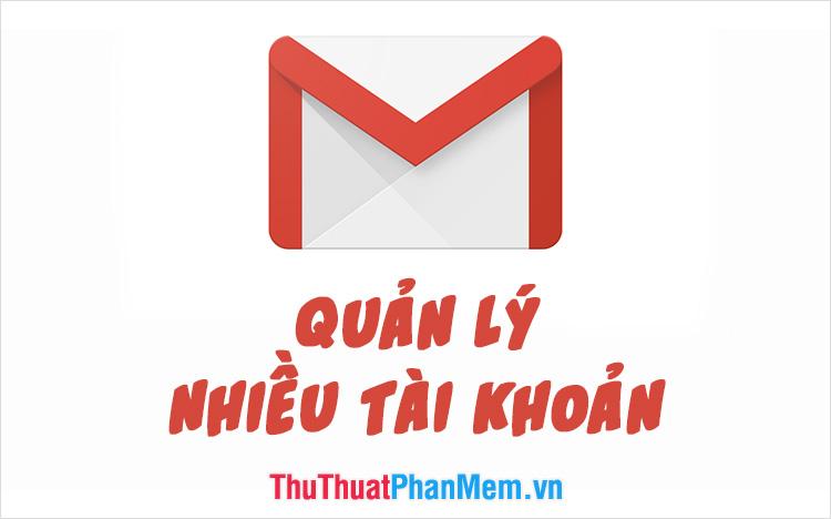 Cách quản lý nhiều tài khoản Email trong 1 tài khoản Gmail duy nhất