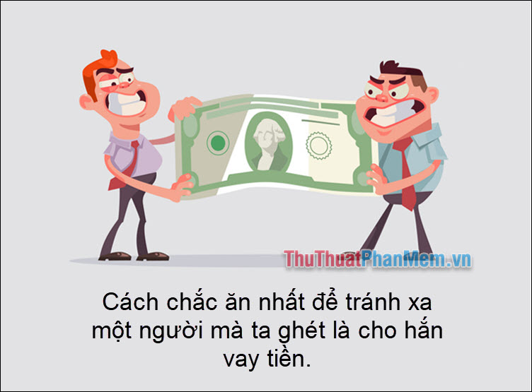 Cách chắc ăn nhất để tránh xa một người mà ta ghét là cho hắn vay tiền
