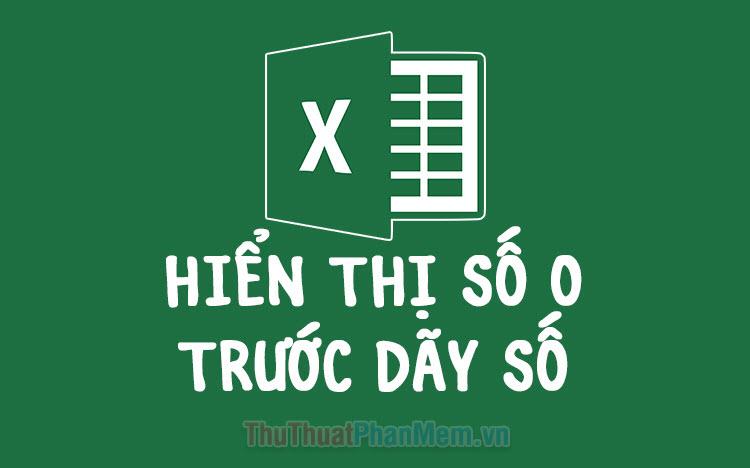 Cách hiển thị số 0 ở trước dãy số trong Excel