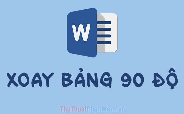 Cách xoay bảng trong Word (Xoay bảng 90 độ trong Word)
