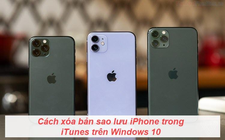 Cách xóa bản sao lưu iPhone trong iTunes trên Windows 10