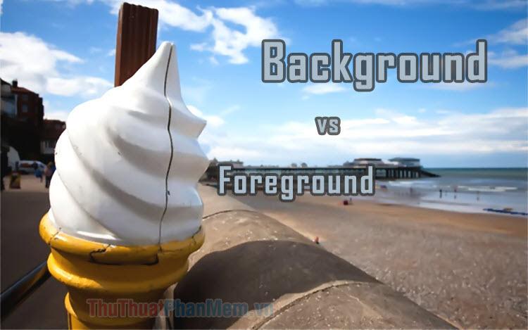 Sự khác nhau giữa Background và Foreground
