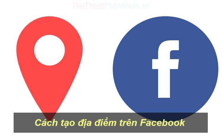 Cách tạo địa điểm trên Facebook