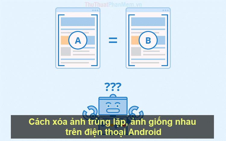 Cách xóa ảnh trùng lặp, ảnh giống nhau trên điện thoại Android