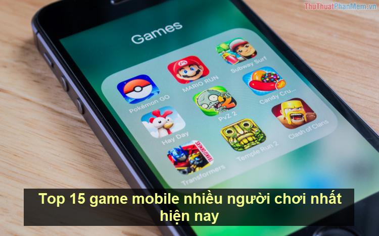 Top 15 game mobile nhiều người chơi nhất hiện nay