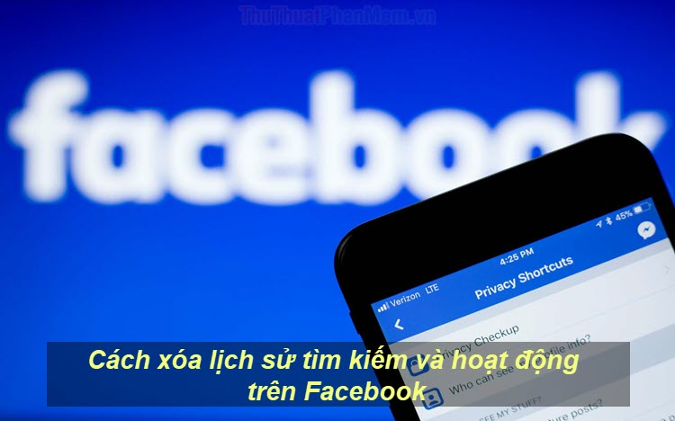 Cách xóa lịch sử tìm kiếm và hoạt động trên Facebook