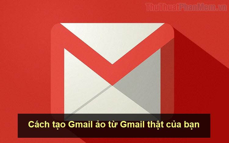 Cách tạo Gmail ảo từ Gmail thật của bạn