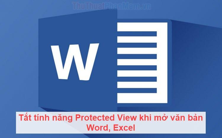 Tắt tính năng Protected View khi mở văn bản Word, Excel