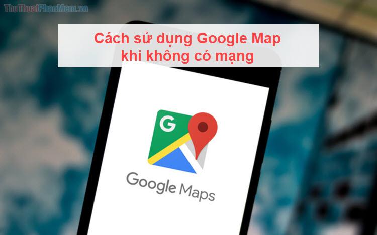 Cách sử dụng Google Map khi không có mạng
