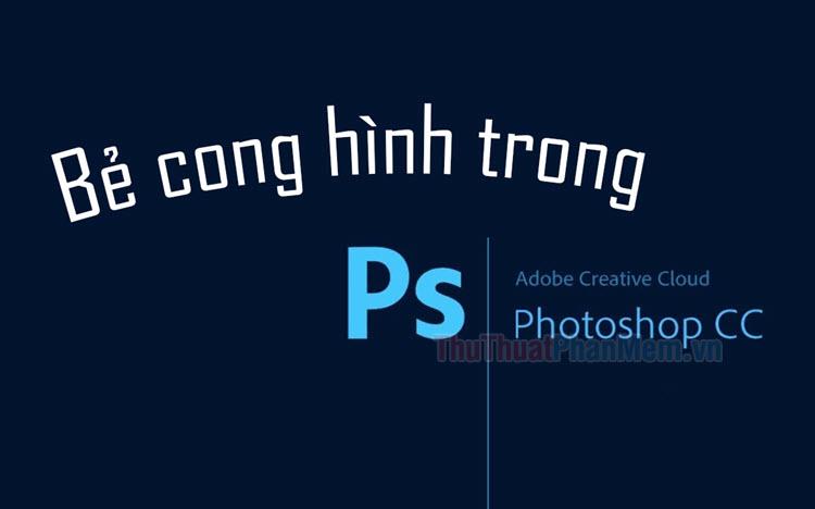 Cách bẻ cong hình trong Photoshop