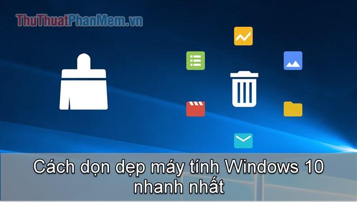 Cách dọn dẹp máy tính nhanh nhất trên Windows 10