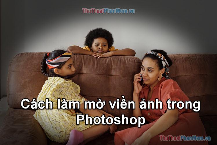 Cách làm mờ viền ảnh trong Photoshop