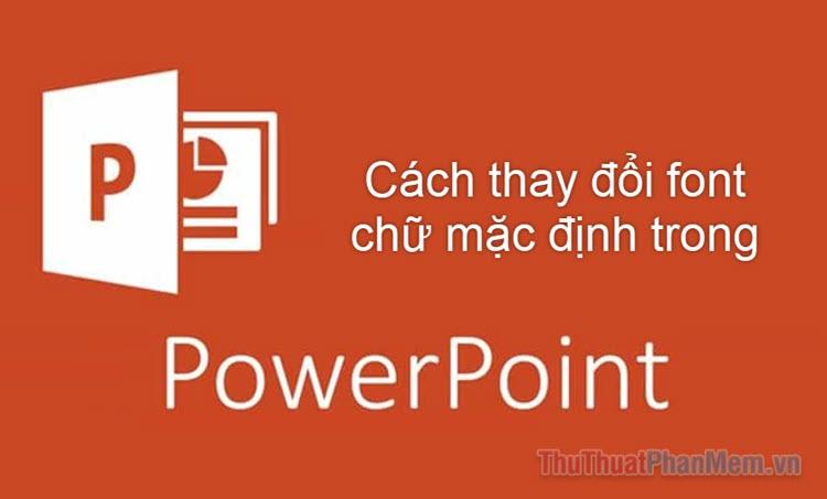 Hướng dẫn cách đổi font chữ mặc định trong PowerPoint