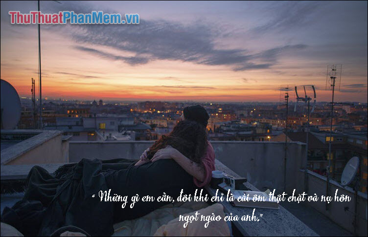 Những gì em cần, đôi khi chỉ là cái ôm thật chặt và nụ hôn ngọt ngào của anh