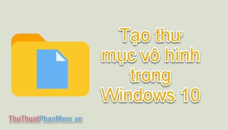 Cách tạo thư mục ẩn trên Windows 10