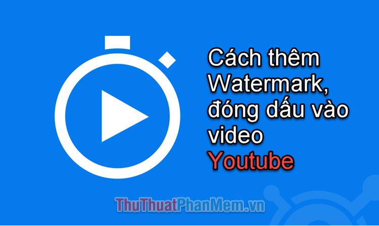Cách thêm Watermark, đóng dấu video trên Youtube