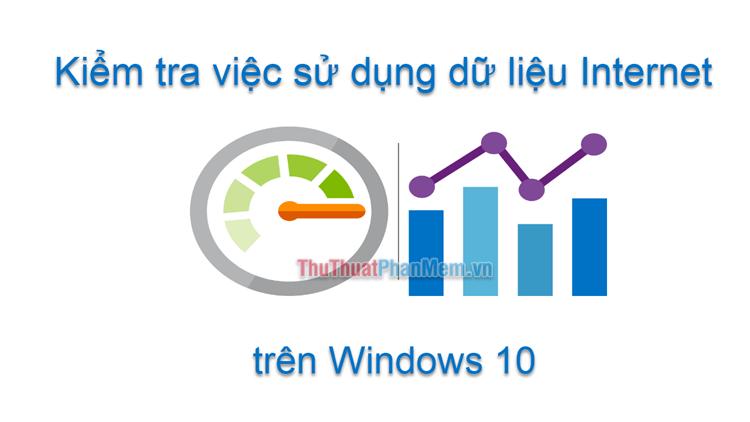 Cách theo dõi việc sử dụng dữ liệu Internet trên Windows 10