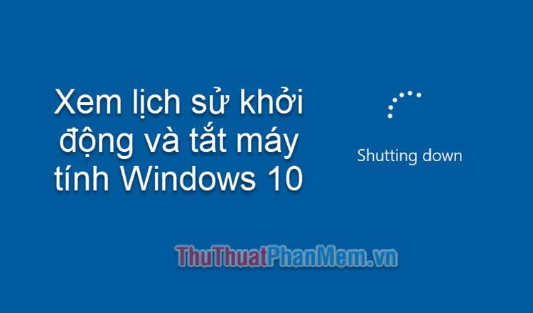 Cách xem lịch sử khởi động và tắt máy tính Windows 10
